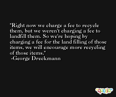 Right now we charge a fee to recycle them, but we weren't charging a fee to landfill them. So we're hoping by charging a fee for the land filling of those items, we will encourage more recycling of those items. -George Dreckmann