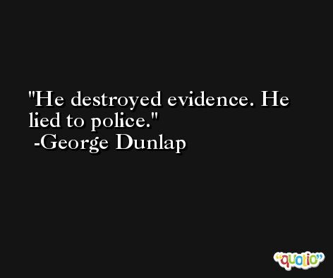 He destroyed evidence. He lied to police. -George Dunlap