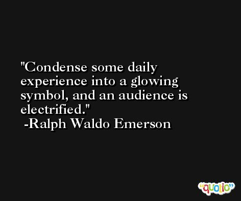 Condense some daily experience into a glowing symbol, and an audience is electrified. -Ralph Waldo Emerson