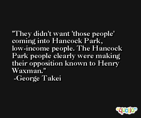 They didn't want 'those people' coming into Hancock Park, low-income people. The Hancock Park people clearly were making their opposition known to Henry Waxman. -George Takei