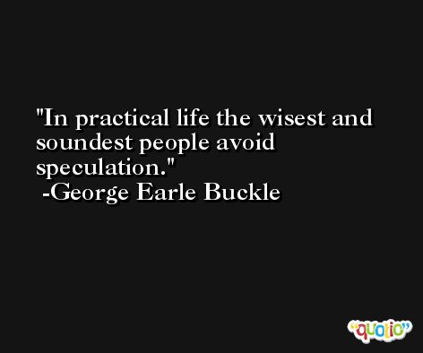 In practical life the wisest and soundest people avoid speculation. -George Earle Buckle