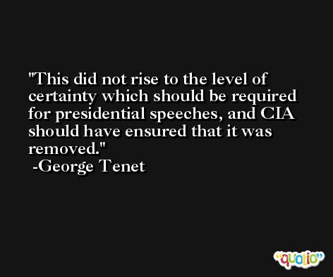 This did not rise to the level of certainty which should be required for presidential speeches, and CIA should have ensured that it was removed. -George Tenet