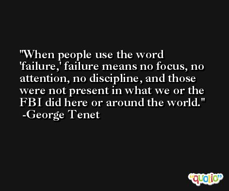 When people use the word 'failure,' failure means no focus, no attention, no discipline, and those were not present in what we or the FBI did here or around the world. -George Tenet