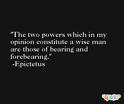 The two powers which in my opinion constitute a wise man are those of bearing and forebearing. -Epictetus
