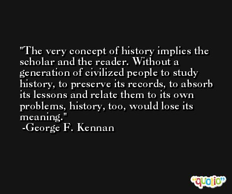 The very concept of history implies the scholar and the reader. Without a generation of civilized people to study history, to preserve its records, to absorb its lessons and relate them to its own problems, history, too, would lose its meaning. -George F. Kennan