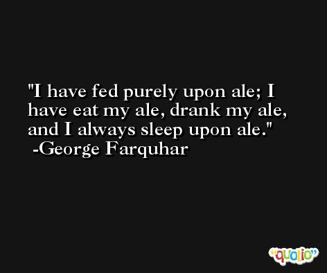 I have fed purely upon ale; I have eat my ale, drank my ale, and I always sleep upon ale. -George Farquhar