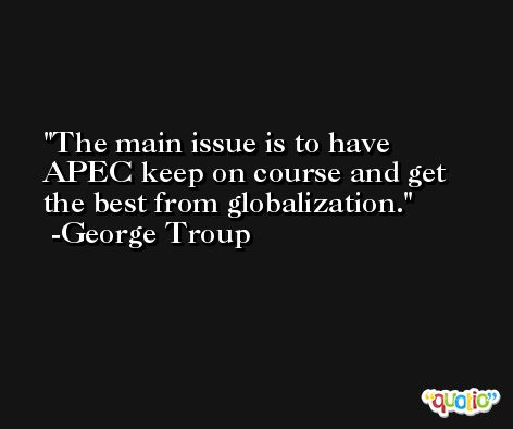The main issue is to have APEC keep on course and get the best from globalization. -George Troup