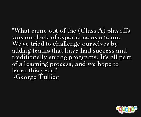 What came out of the (Class A) playoffs was our lack of experience as a team. We'