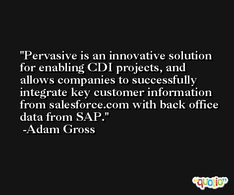 Pervasive is an innovative solution for enabling CDI projects, and allows companies to successfully integrate key customer information from salesforce.com with back office data from SAP. -Adam Gross