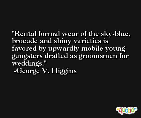Rental formal wear of the sky-blue, brocade and shiny varieties is favored by upwardly mobile young gangsters drafted as groomsmen for weddings. -George V. Higgins