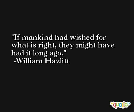 If mankind had wished for what is right, they might have had it long ago. -William Hazlitt