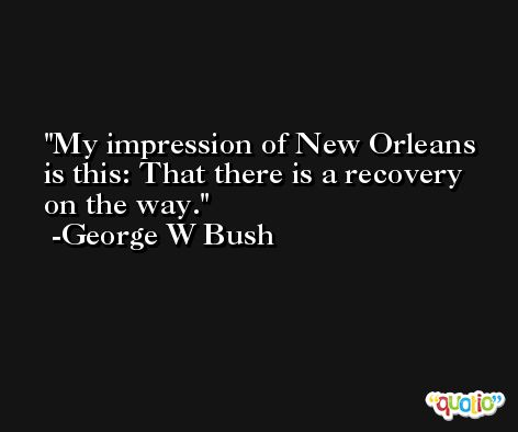 My impression of New Orleans is this: That there is a recovery on the way. -George W Bush