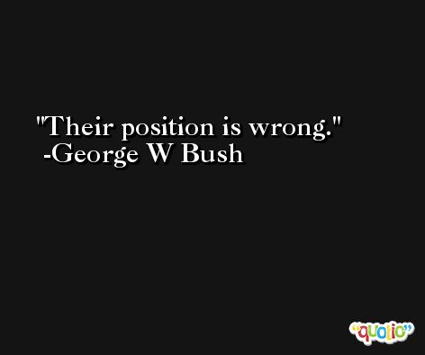 Their position is wrong. -George W Bush