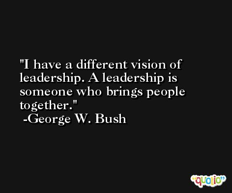 I have a different vision of leadership. A leadership is someone who brings people together. -George W. Bush