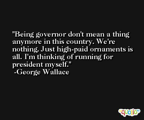 Being governor don't mean a thing anymore in this country. We're nothing. Just high-paid ornaments is all. I'm thinking of running for president myself. -George Wallace