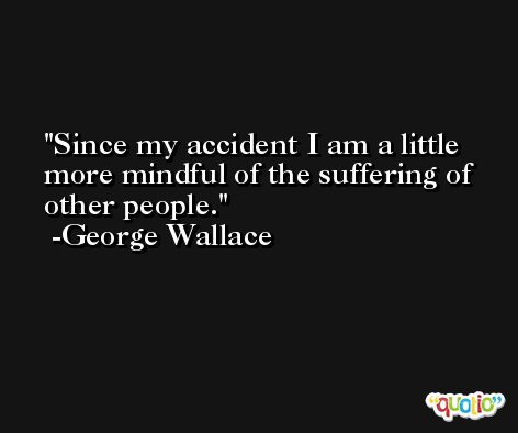 Since my accident I am a little more mindful of the suffering of other people. -George Wallace