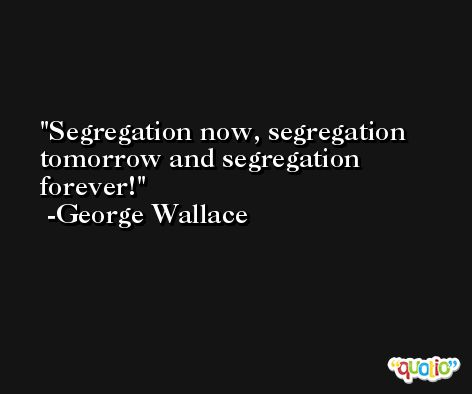 Segregation now, segregation tomorrow and segregation forever! -George Wallace