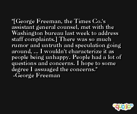 [George Freeman, the Times Co.'s assistant general counsel, met with the Washington bureau last week to address staff complaints.] There was so much rumor and untruth and speculation going around, ... I wouldn't characterize it as people being unhappy. People had a lot of questions and concerns. I hope to some degree I assuaged the concerns. -George Freeman