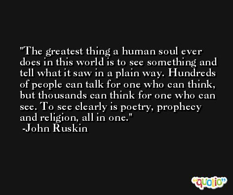 The greatest thing a human soul ever does in this world is to see something and tell what it saw in a plain way. Hundreds of people can talk for one who can think, but thousands can think for one who can see. To see clearly is poetry, prophecy and religion, all in one. -John Ruskin