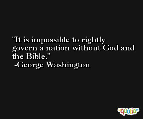 It is impossible to rightly govern a nation without God and the Bible. -George Washington