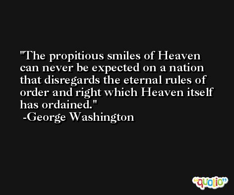 The propitious smiles of Heaven can never be expected on a nation that disregards the eternal rules of order and right which Heaven itself has ordained. -George Washington