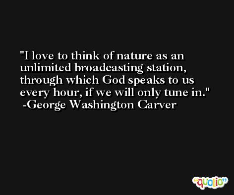 I love to think of nature as an unlimited broadcasting station, through which God speaks to us every hour, if we will only tune in. -George Washington Carver