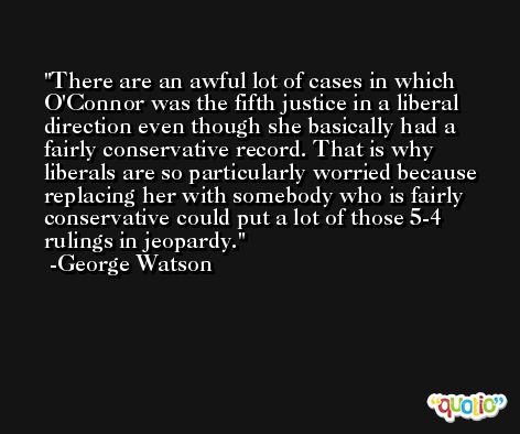 There are an awful lot of cases in which O'Connor was the fifth justice in a liberal direction even though she basically had a fairly conservative record. That is why liberals are so particularly worried because replacing her with somebody who is fairly conservative could put a lot of those 5-4 rulings in jeopardy. -George Watson