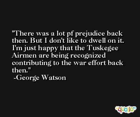 There was a lot pf prejudice back then. But I don't like to dwell on it. I'm just happy that the Tuskegee Airmen are being recognized contributing to the war effort back then. -George Watson