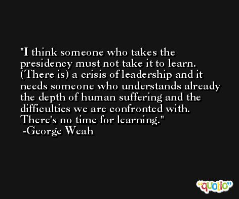 I think someone who takes the presidency must not take it to learn. (There is) a crisis of leadership and it needs someone who understands already the depth of human suffering and the difficulties we are confronted with. There's no time for learning. -George Weah
