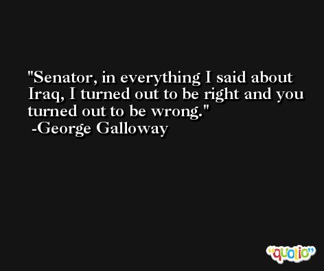 Senator, in everything I said about Iraq, I turned out to be right and you turned out to be wrong. -George Galloway