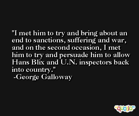 I met him to try and bring about an end to sanctions, suffering and war, and on the second occasion, I met him to try and persuade him to allow Hans Blix and U.N. inspectors back into country. -George Galloway