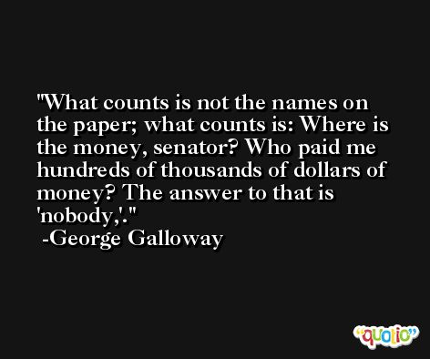 What counts is not the names on the paper; what counts is: Where is the money, senator? Who paid me hundreds of thousands of dollars of money? The answer to that is 'nobody,'. -George Galloway