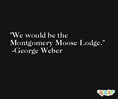 We would be the Montgomery Moose Lodge. -George Weber