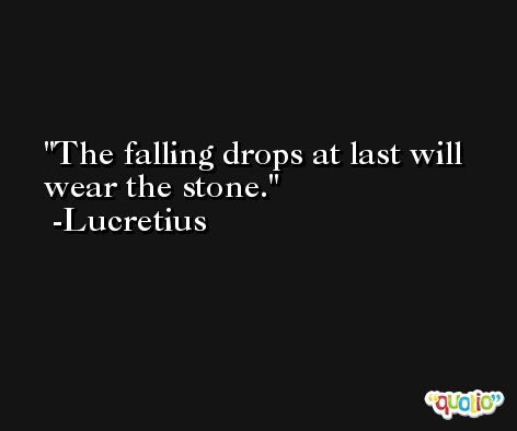 The falling drops at last will wear the stone. -Lucretius