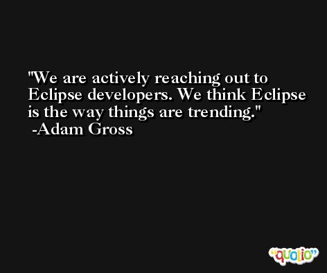 We are actively reaching out to Eclipse developers. We think Eclipse is the way things are trending. -Adam Gross
