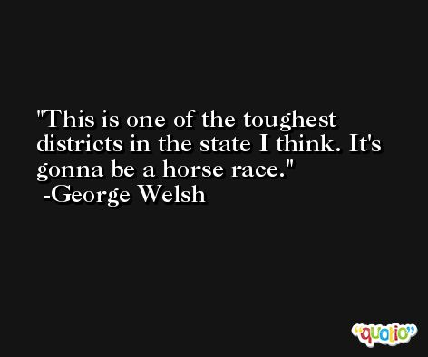 This is one of the toughest districts in the state I think. It's gonna be a horse race. -George Welsh