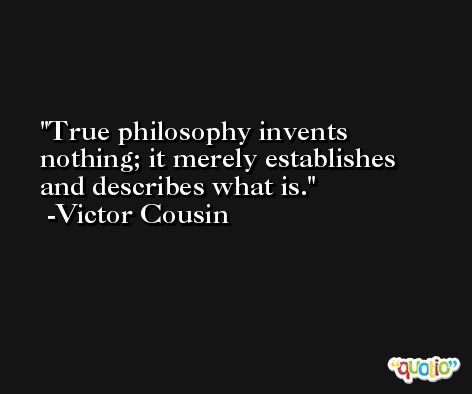 True philosophy invents nothing; it merely establishes and describes what is. -Victor Cousin