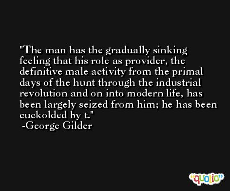 The man has the gradually sinking feeling that his role as provider, the definitive male activity from the primal days of the hunt through the industrial revolution and on into modern life, has been largely seized from him; he has been cuckolded by t. -George Gilder