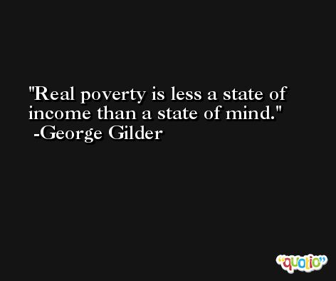 Real poverty is less a state of income than a state of mind. -George Gilder