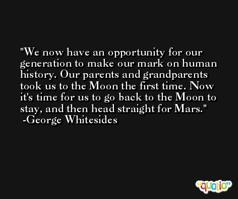 We now have an opportunity for our generation to make our mark on human history. Our parents and grandparents took us to the Moon the first time. Now it's time for us to go back to the Moon to stay, and then head straight for Mars. -George Whitesides