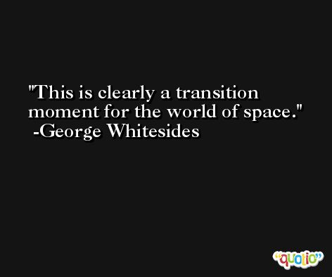 This is clearly a transition moment for the world of space. -George Whitesides