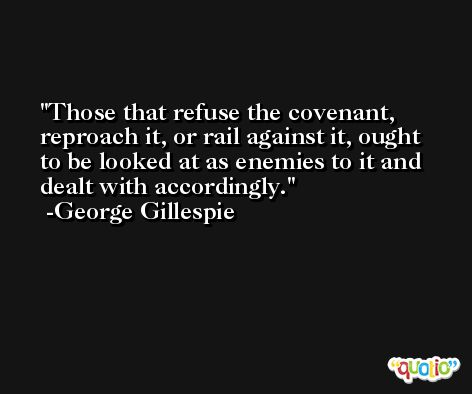 Those that refuse the covenant, reproach it, or rail against it, ought to be looked at as enemies to it and dealt with accordingly. -George Gillespie