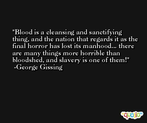 Blood is a cleansing and sanctifying thing, and the nation that regards it as the final horror has lost its manhood... there are many things more horrible than bloodshed, and slavery is one of them! -George Gissing