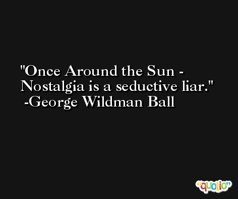 Once Around the Sun - Nostalgia is a seductive liar. -George Wildman Ball