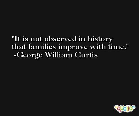 It is not observed in history that families improve with time. -George William Curtis