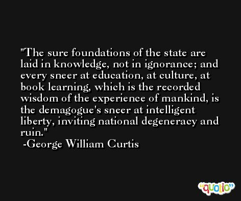 The sure foundations of the state are laid in knowledge, not in ignorance; and every sneer at education, at culture, at book learning, which is the recorded wisdom of the experience of mankind, is the demagogue's sneer at intelligent liberty, inviting national degeneracy and ruin. -George William Curtis