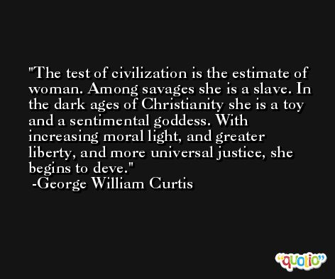 The test of civilization is the estimate of woman. Among savages she is a slave. In the dark ages of Christianity she is a toy and a sentimental goddess. With increasing moral light, and greater liberty, and more universal justice, she begins to deve. -George William Curtis