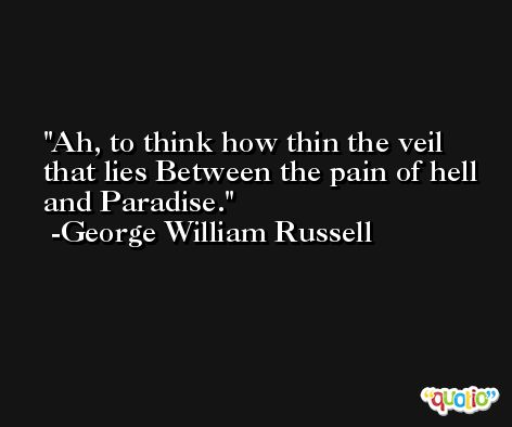 Ah, to think how thin the veil that lies Between the pain of hell and Paradise. -George William Russell