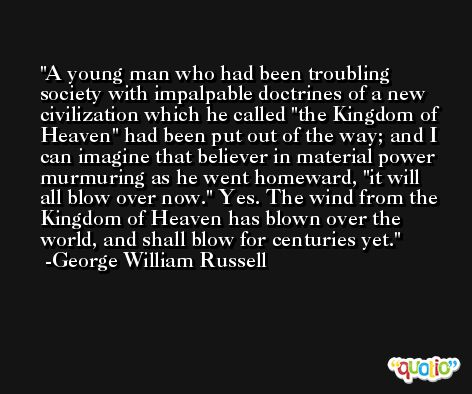 A young man who had been troubling society with impalpable doctrines of a new civilization which he called 'the Kingdom of Heaven' had been put out of the way; and I can imagine that believer in material power murmuring as he went homeward, 'it will all blow over now.' Yes. The wind from the Kingdom of Heaven has blown over the world, and shall blow for centuries yet. -George William Russell