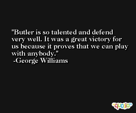 Butler is so talented and defend very well. It was a great victory for us because it proves that we can play with anybody. -George Williams